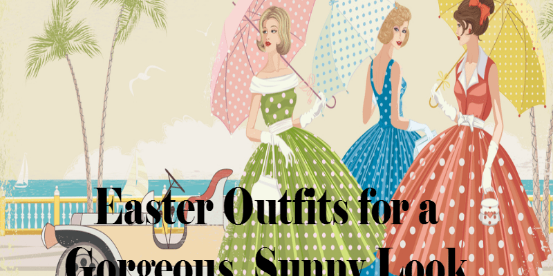 Easter Outfits for a Gorgeous, Sunny Look