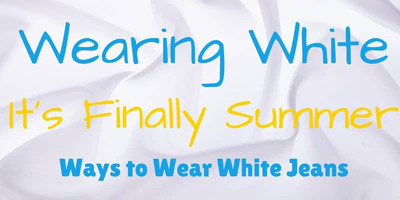 It's Finally Summer Time: Ways to Wear White Jeans